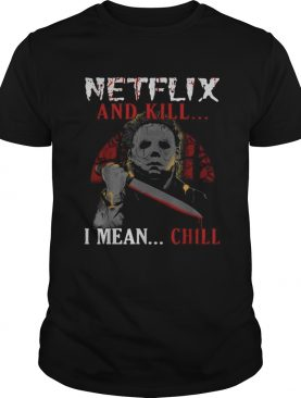 Michael Myers Netflix and kill I mean chill shirt