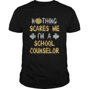 Nothing Scares Me Im A School Counselor Halloween Shirt