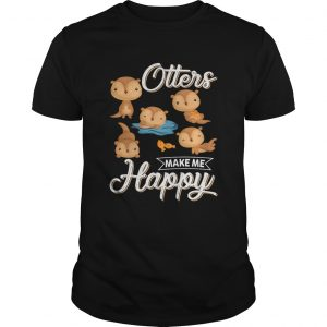 Otters Make Me Happy Funny Otter Lovers Saying Shirt