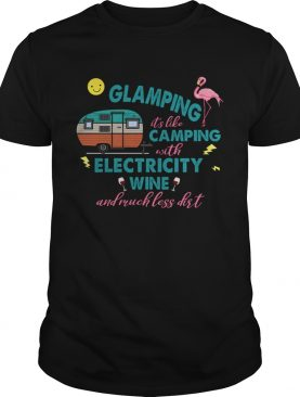 Glamping Its Like Camping With Electricity Wine And Much Less Dirt TShirt