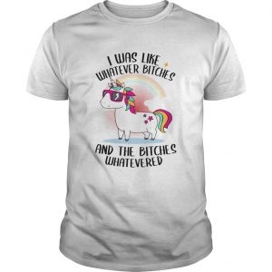 I Was Like Whatever Bitches And The Bitches Whatevered TShirt