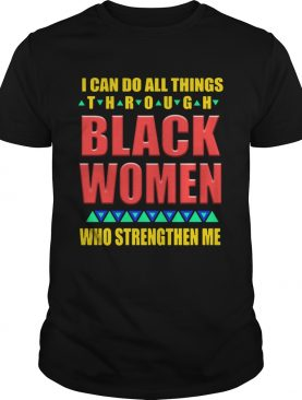 I can do all things through black women who strengthen me shirt