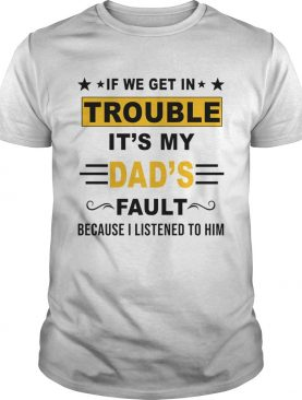 If We Get In Trouble Its My Dads Fault TShirt