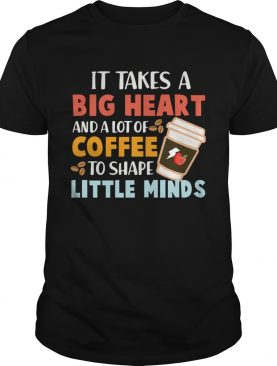 It Takes A Big Heart And A Lot Of Coffee To Shape Little Minds TShirt
