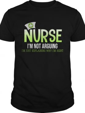 Nurse Im Not Arguing Im Just Explanining Why Im Right TShirt