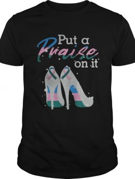 Put A Praise On It Thyroid Cancer Ribbons On High Heels Nice Gift 2020 TShirt