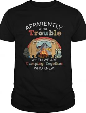 Sloth Apparently Were Trouble When We Are Camping Together who knew TShirt