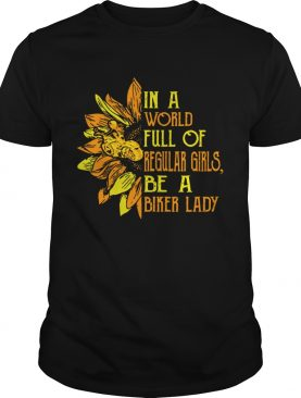 Sunflower In a world full Regular girls be a Biker lady shirt