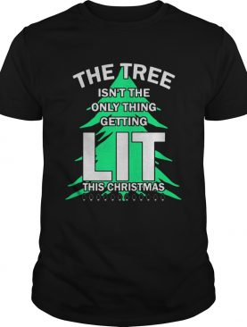 The tree isnt the only thing getting lit this year Christmas Shirt