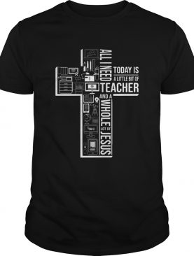All I Need Today Is A Little Bit Of Teacher And Jesus shirt