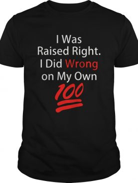 I was raised right I did wrong on my Own 100 shirt