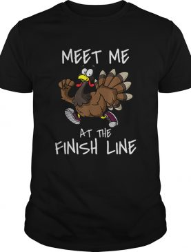 Meet Me At The Finish Line Running Turkey Trot Thanksgiving shirt
