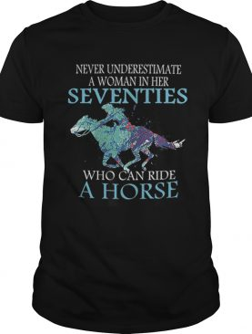 Never underestimate a woman in her seventies who can ride horse shirt