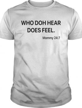 Who doh hear does feel mommy 247 shirt