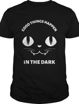 Black Cat Good Things Happen In The Dark shirt