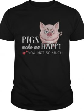 Pigs Make Me Happy You Not So Muchs shirt