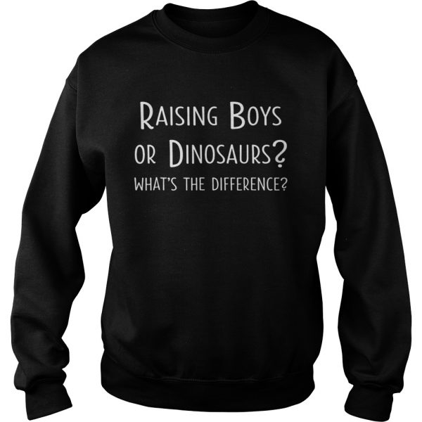 Raising Boys Or Dinosaurs Whats The Difference  Sweatshirt