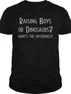 Raising Boys Or Dinosaurs Whats The Difference shirt