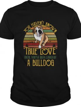 Vintage You Havent Known True Love Until Youve Been Loved By A Bulldog shirt