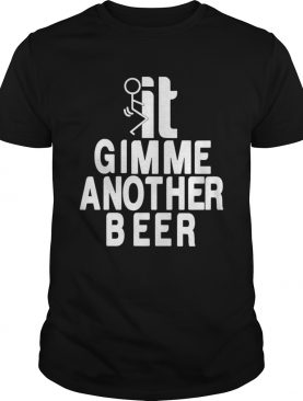 Beer Gimme Another Beer shirt