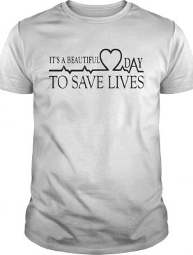 Heart Beat Its A Beautiful Day To Save Lives shirt