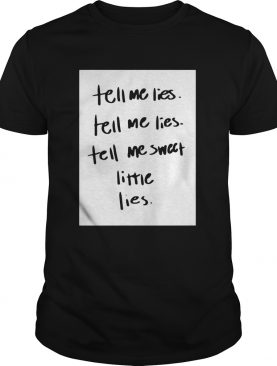 Tell Me Lies Tell Me Sweet Little Lies shirt