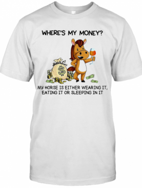 Where'S My Money My Horse Is Either Wearing It Eating It Or Sleeping In It T-Shirt