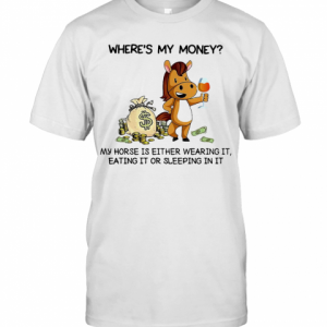 Where'S My Money My Horse Is Either Wearing It Eating It Or Sleeping In It T-Shirt Classic Men's T-shirt