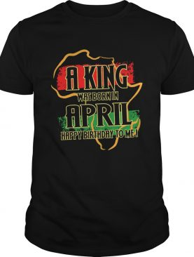 1585138705A king was born in april happy birthday to me shirt