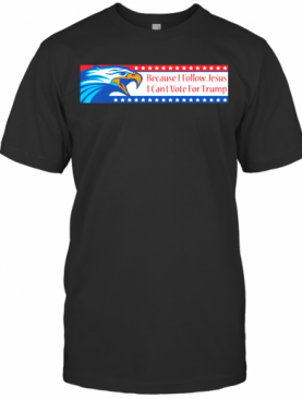 Because I Follow Jesus I Can'T Vote For Trump T-Shirt