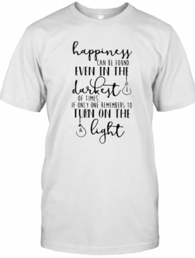 Happiness Can Be Found In The Darkest Of Times T-Shirt