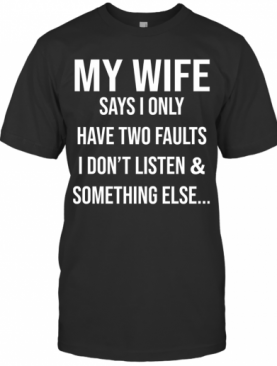 Krazy Tees My Wife Says I Only Have Two Faults I Don'T Listen And Something Else T-Shirt
