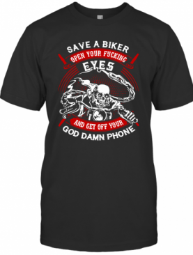 Save A Biker Eyes And Get Off Your God Damn Phone T-Shirt