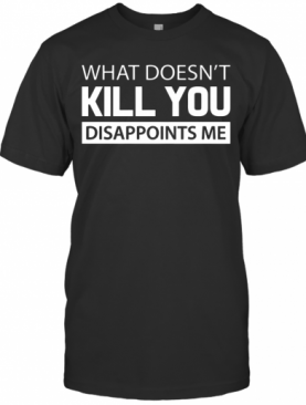 What Doesn't Kill You Disappoints Me T-Shirt