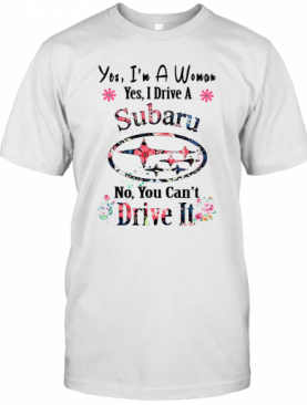 Yes I'M A Woman Yes I Drive A Subaru No You Can'T Drive It T-Shirt