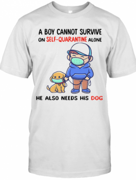 A Boy Cannot Survive On Self Quarantine Alone He Also Needs His Dog Covid 19 2020 T-Shirt