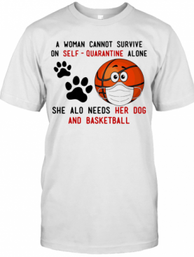 A Woman Cannot Survive On Self Quarantine Alone She Also Needs Her Dog And Basketball Covid 19 T-Shirt