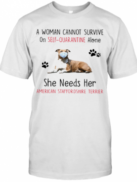A Woman Cannot Survive On Self Quarantine Alone She Needs Her American Staffordshire Terrier T-Shirt