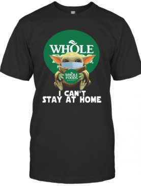 Baby Yoda Face Mask Hug Whole Foods Market I Can'T Stay At Home T-Shirt