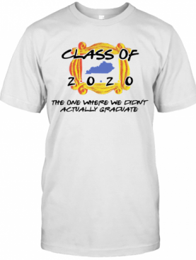Class Of 2020 The One Where We Didn'T Actually Graduate T-Shirt