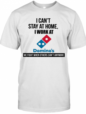 I Can'T Stay At Home I Work At Domino'S We Fight When Others Can'T Anymore T-Shirt