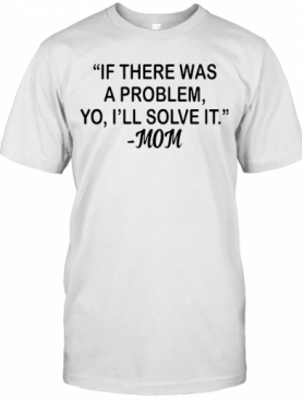 If There Was A Problem Yo I'Ll Solve It Mom T-Shirt