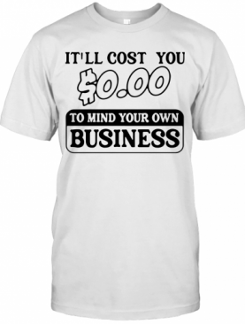 It'Ll Cost You $0.00 To Mind Your Own Business T-Shirt