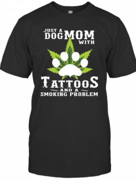 Just A Dog Mom With Tattoos And A Smoking Problem Weed T-Shirt