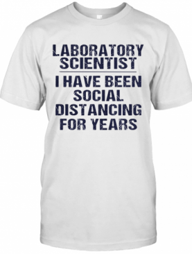 Laboratory Scientist I Have Been Social Distancing For Years T-Shirt