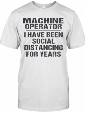Machine operator I have been social distancing for years shirt T-Shirt