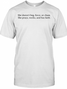 She Doesn'T Beg Force Or Chase Prays Works And Faith T-Shirt