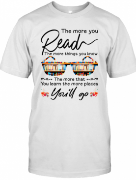 The More You Read The More Things You Know You'Ll Go T-Shirt
