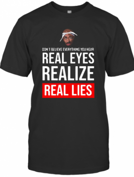 Tupac Don'T Believe Everything You Hear Real Eyes Realize Real Lies T-Shirt