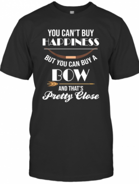 You Can'T Buy Happiness But You Can Buy A Bow And That'S Pretty Close T-Shirt